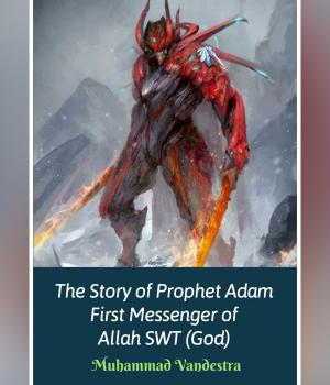 The Story of Prophet Adam First Messenger of Allah SWT (God)