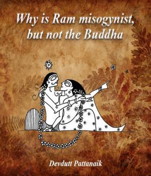 Why is Ram misogynist, but not the Buddha By Devdutt Pattanaik