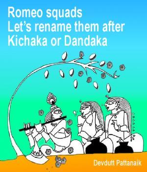 Romeo squads  Let's rename them after Kichaka or Dandaka By Devdutt Pattanaik